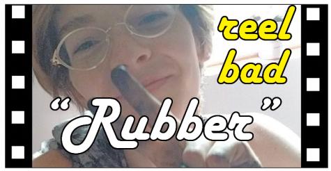 "Reel Bad: ""Rubber"""